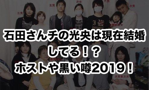 石田さんチの光央は現在結婚してる!?ホストや黒い噂2019!